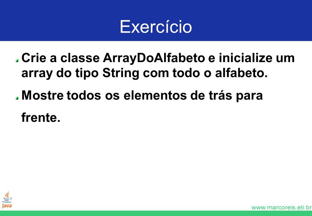 Exercício Crie a classe ArrayDoAlfabeto e inicialize um array do tipo String com todo o alfabeto. Mostre todos os elementos de trás para frente.