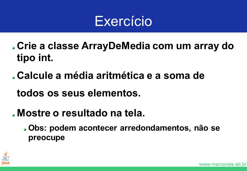 Exercício Crie a classe ArrayDeMedia com um array do tipo int. Calcule a média aritmética e a soma de todos os seus elementos. Mostre o resultado na t