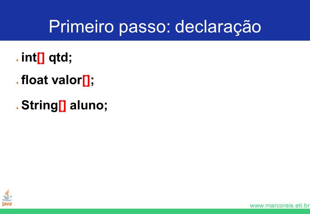 Primeiro passo: declaração int[] qtd; float valor[]; String[] aluno;