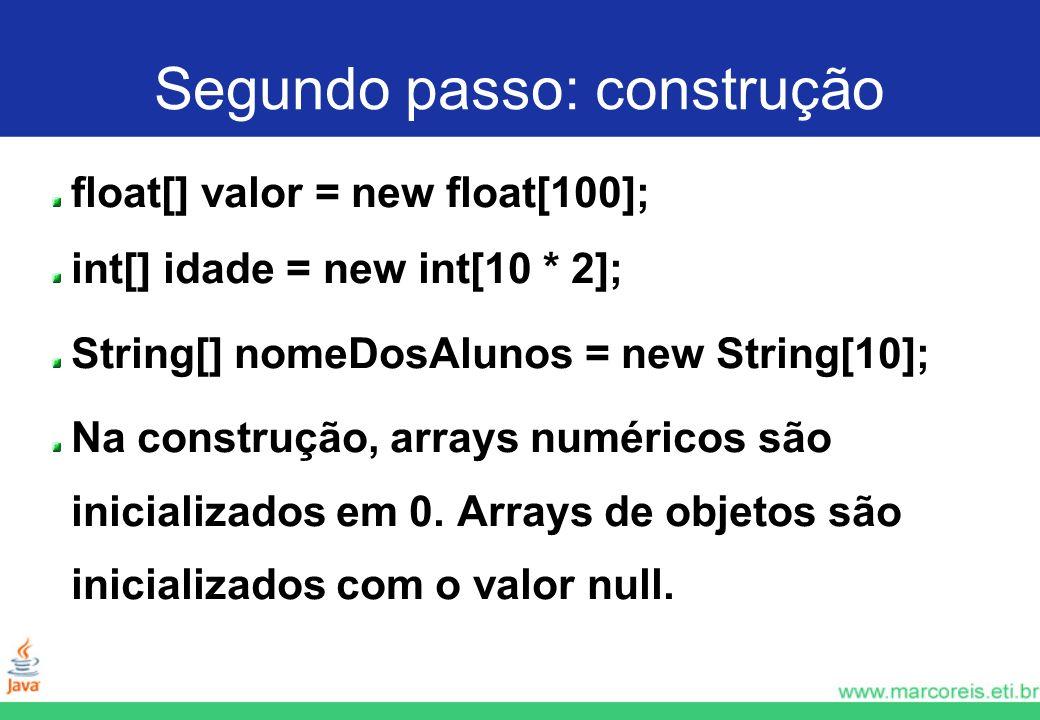 Segundo passo: construção float[] valor = new float[100]; int[] idade = new int[10 * 2]; String[] nomeDosAlunos = new String[10]; Na construção, array