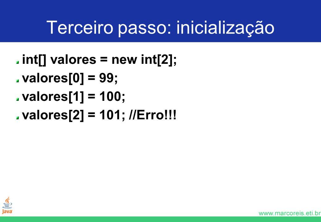 Terceiro passo: inicialização int[] valores = new int[2]; valores[0] = 99; valores[1] = 100; valores[2] = 101; //Erro!!!