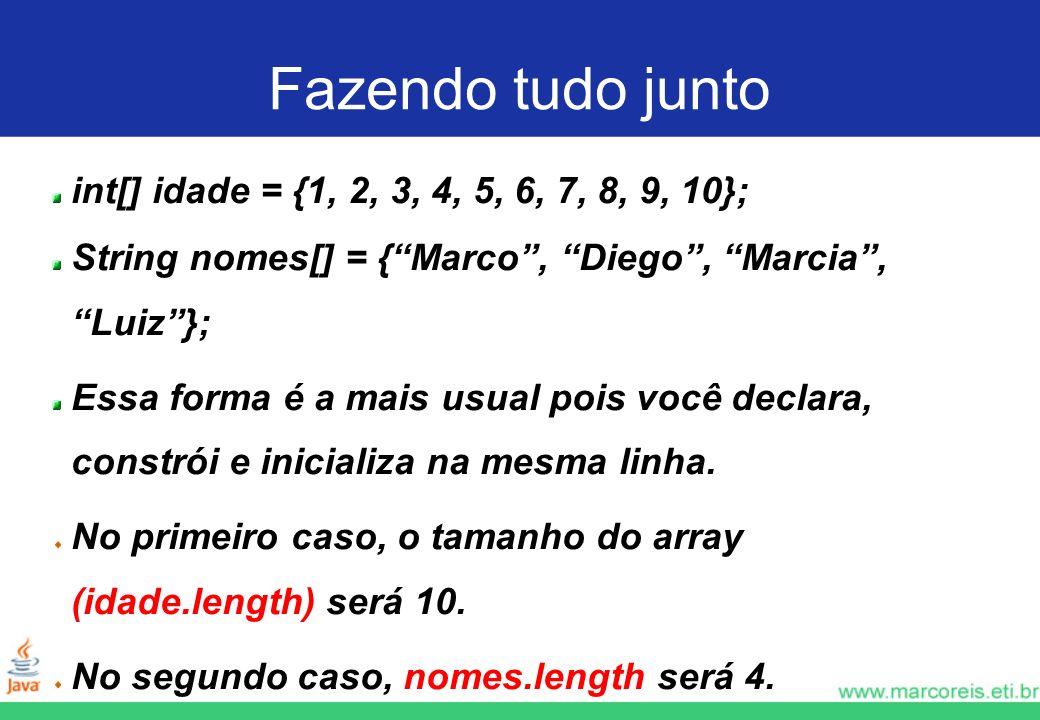 Fazendo tudo junto int[] idade = {1, 2, 3, 4, 5, 6, 7, 8, 9, 10}; String nomes[] = {Marco, Diego, Marcia, Luiz}; Essa forma é a mais usual pois você declara, constrói e inicializa na mesma linha.