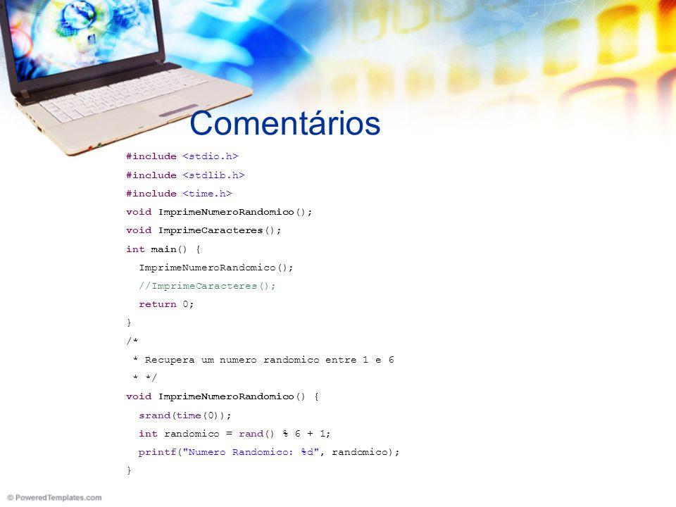 Comentários #include void ImprimeNumeroRandomico(); void ImprimeCaracteres(); int main() { ImprimeNumeroRandomico(); //ImprimeCaracteres(); return 0; } /* * Recupera um numero randomico entre 1 e 6 * */ void ImprimeNumeroRandomico() { srand(time(0)); int randomico = rand() % 6 + 1; printf( Numero Randomico: %d , randomico); }