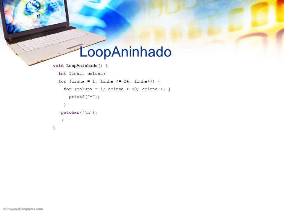 LoopAninhado void LoopAninhado() { int linha, coluna; for (linha = 1; linha <= 24; linha++) { for (coluna = 1; coluna < 40; coluna++) { printf( - ); } putchar( \n ); }