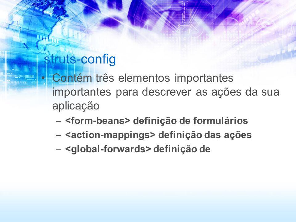struts-config Contém três elementos importantes importantes para descrever as ações da sua aplicação – definição de formulários – definição das ações