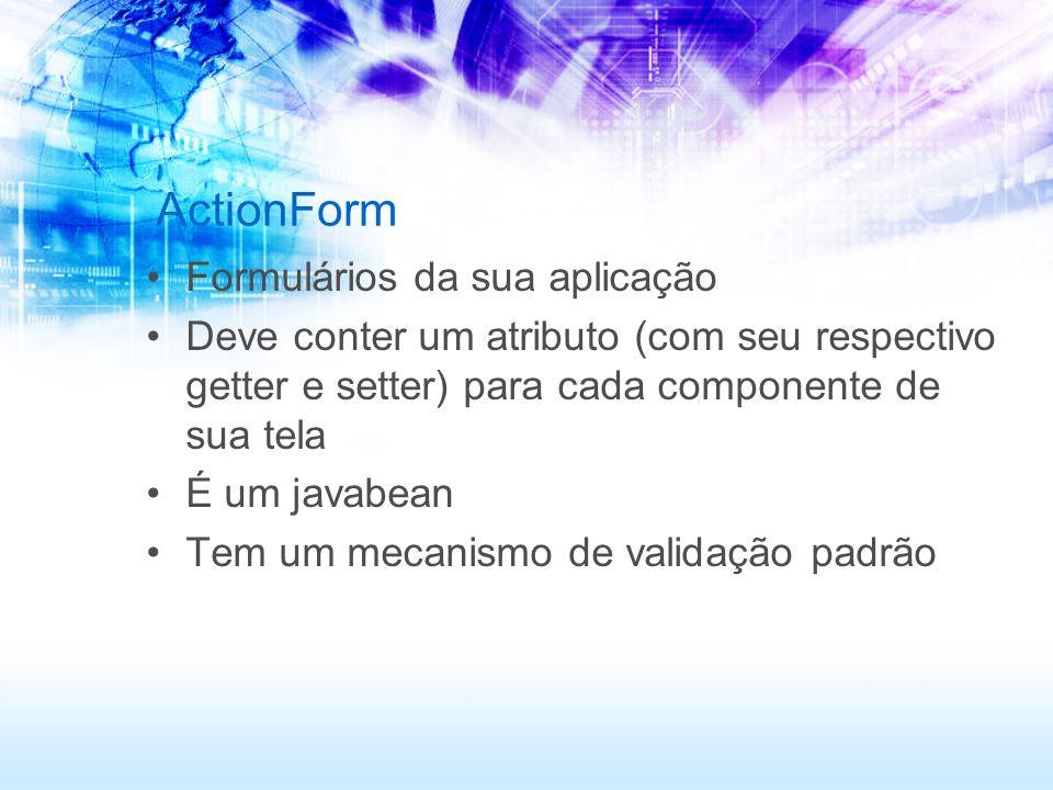 ActionForm Formulários da sua aplicação Deve conter um atributo (com seu respectivo getter e setter) para cada componente de sua tela É um javabean Te