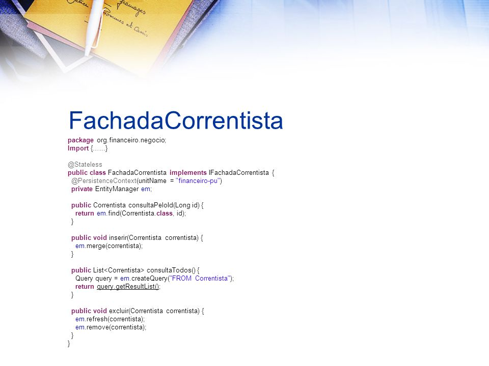 FachadaCorrentista package org.financeiro.negocio; Import {…...} @Stateless public class FachadaCorrentista implements IFachadaCorrentista { @PersistenceContext(unitName = financeiro-pu ) private EntityManager em; public Correntista consultaPeloId(Long id) { return em.find(Correntista.class, id); } public void inserir(Correntista correntista) { em.merge(correntista); } public List consultaTodos() { Query query = em.createQuery( FROM Correntista ); return query.getResultList(); } public void excluir(Correntista correntista) { em.refresh(correntista); em.remove(correntista); }