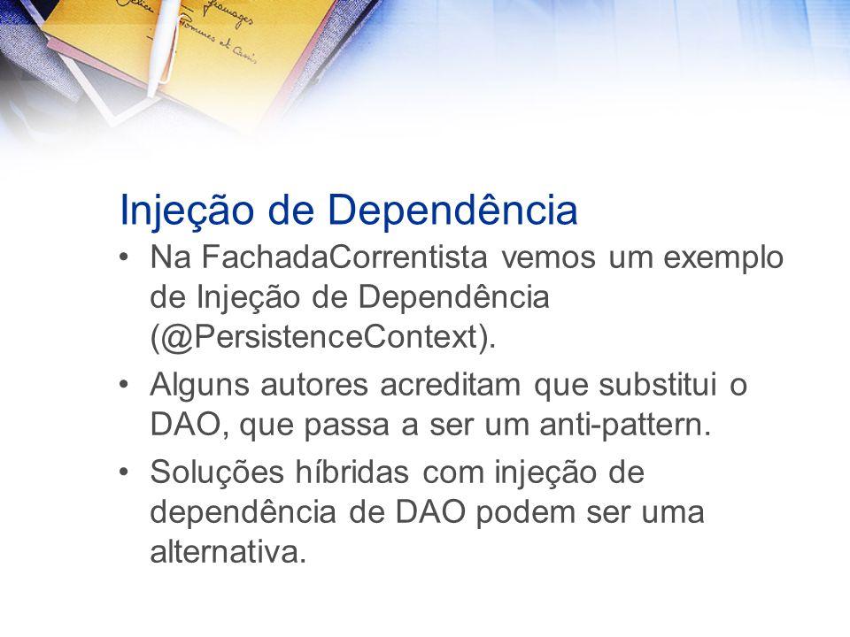 Injeção de Dependência Na FachadaCorrentista vemos um exemplo de Injeção de Dependência (@PersistenceContext). Alguns autores acreditam que substitui