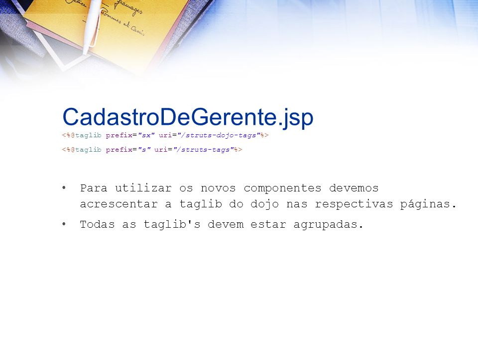 CadastroDeGerente.jsp Para utilizar os novos componentes devemos acrescentar a taglib do dojo nas respectivas páginas. Todas as taglib's devem estar a
