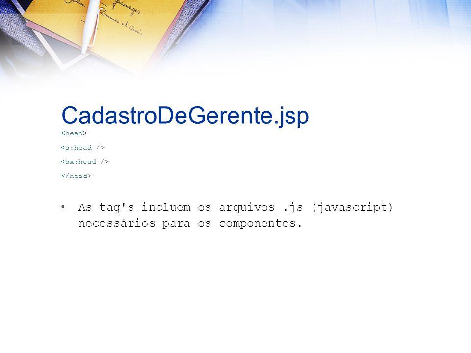 CadastroDeGerente.jsp As tag's incluem os arquivos.js (javascript) necessários para os componentes.