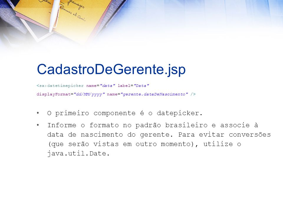 CadastroDeGerente.jsp <sx:datetimepicker name= data label= Data displayFormat= dd/MM/yyyy name= gerente.dataDeNascimento /> O primeiro componente é o datepicker.