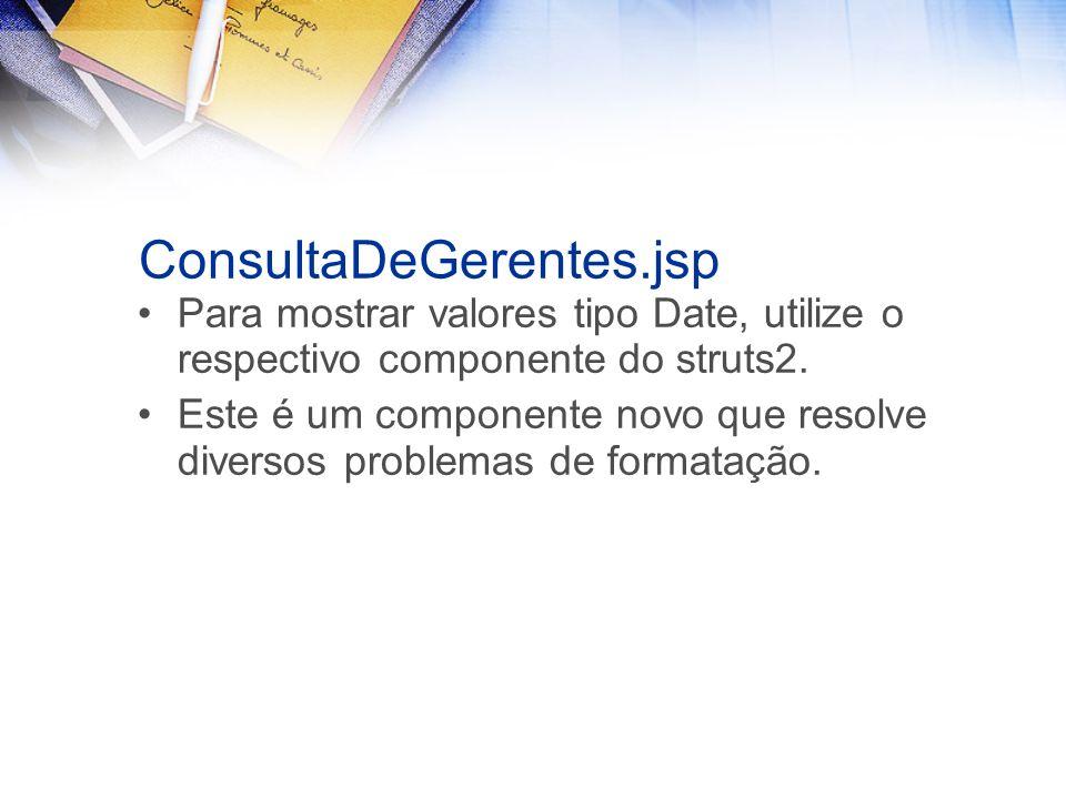ConsultaDeGerentes.jsp Para mostrar valores tipo Date, utilize o respectivo componente do struts2. Este é um componente novo que resolve diversos prob