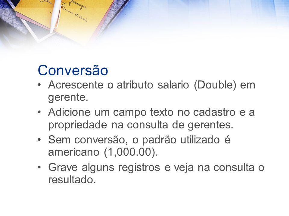 Conversão Acrescente o atributo salario (Double) em gerente. Adicione um campo texto no cadastro e a propriedade na consulta de gerentes. Sem conversã