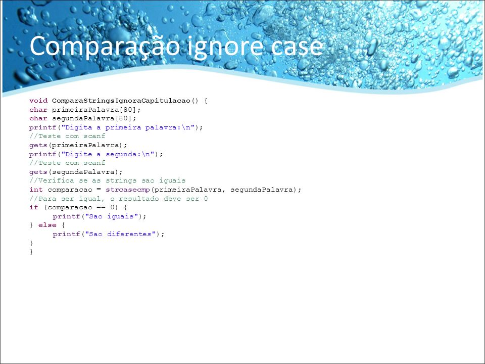 Comparação ignore case void ComparaStringsIgnoraCapitulacao() { char primeiraPalavra[80]; char segundaPalavra[80]; printf(