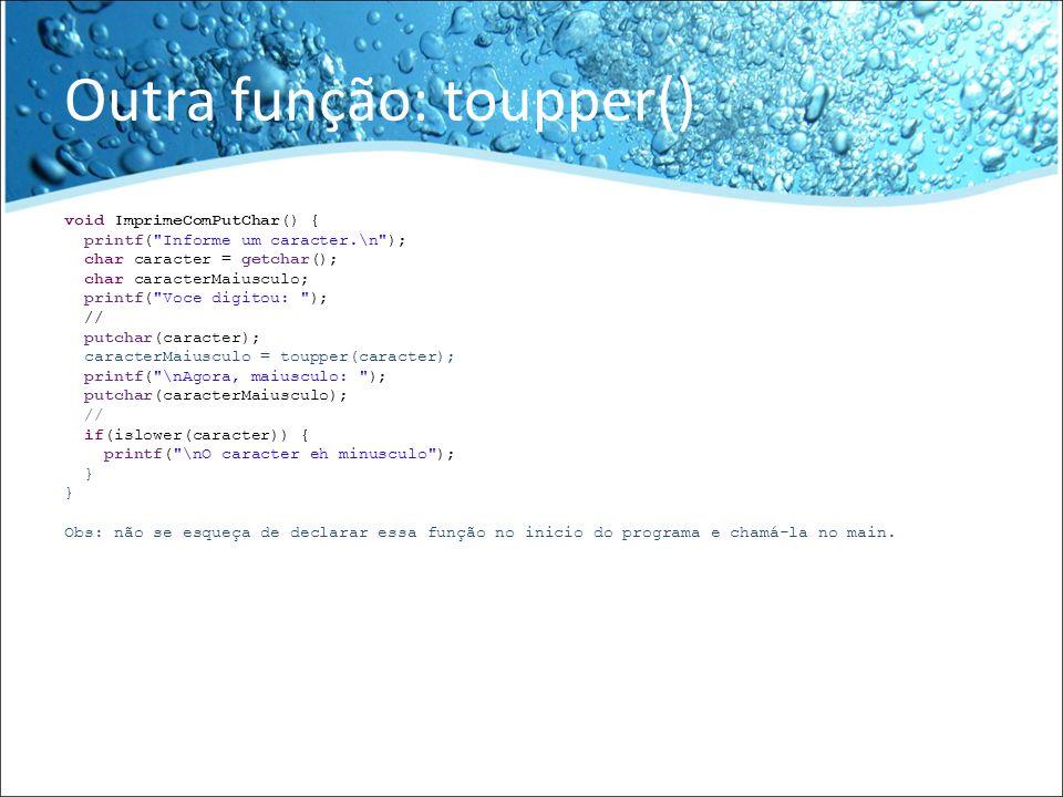 Exemplo //Declaracao das funcoes void RecuperaComGetChar(); void ImprimeComPutChar(); //main int main() { //RecuperaComGetChar(); ImprimeComPutChar(); return EXIT_SUCCESS; }