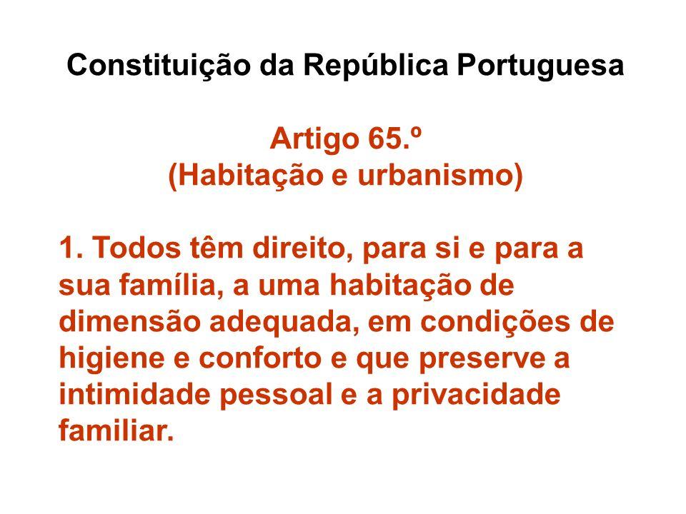 Constituição da República Portuguesa Artigo 65.º (Habitação e urbanismo) 1. Todos têm direito, para si e para a sua família, a uma habitação de dimens