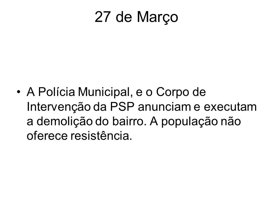 27 de Março A Polícia Municipal, e o Corpo de Intervenção da PSP anunciam e executam a demolição do bairro. A população não oferece resistência.
