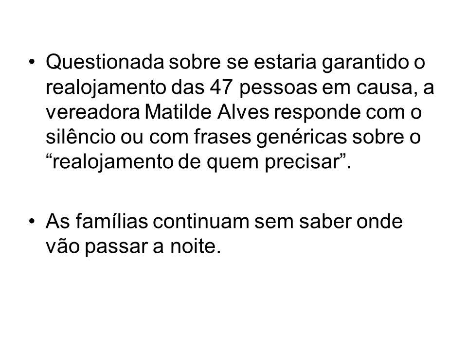 Questionada sobre se estaria garantido o realojamento das 47 pessoas em causa, a vereadora Matilde Alves responde com o silêncio ou com frases genéric