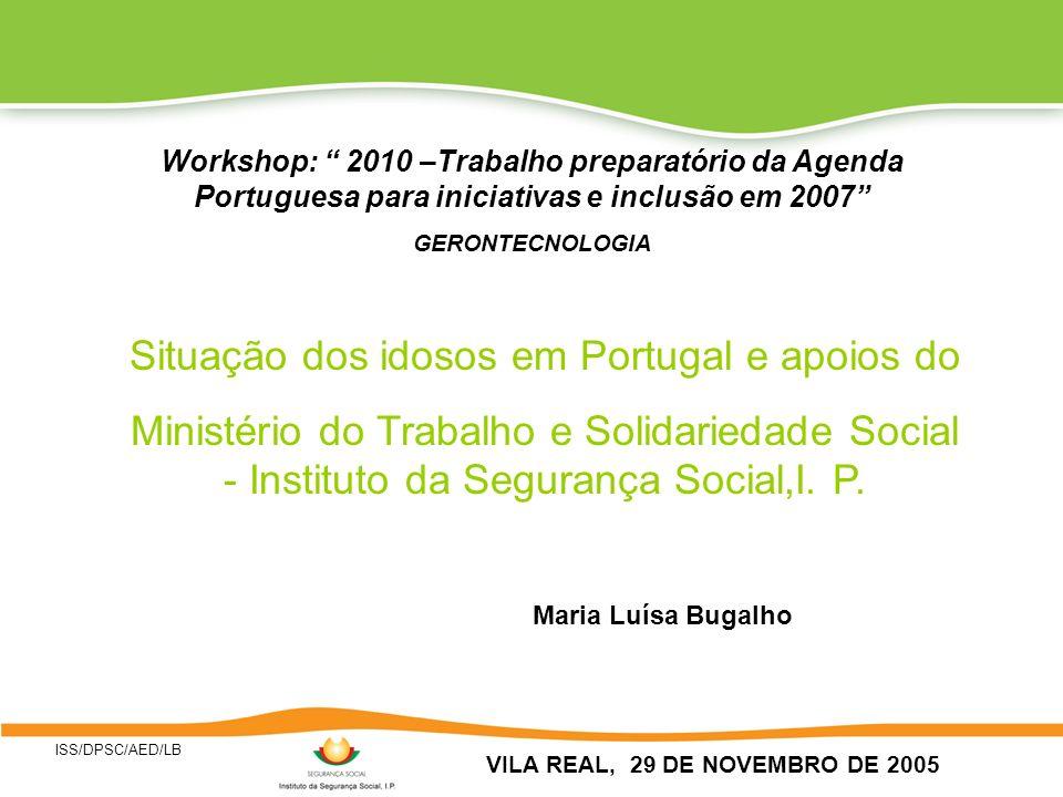 ISS/DPSC/AED/LB VILA REAL, 29 DE NOVEMBRO DE 2005 Workshop: 2010 –Trabalho preparatório da Agenda Portuguesa para iniciativas e inclusão em 2007 GERONTECNOLOGIA Situação dos idosos em Portugal e apoios do Ministério do Trabalho e Solidariedade Social - Instituto da Segurança Social,I.