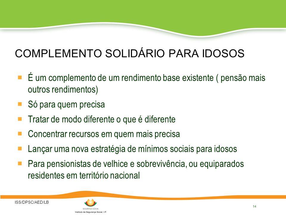 ISS/DPSC/AED/LB 14 COMPLEMENTO SOLIDÁRIO PARA IDOSOS É um complemento de um rendimento base existente ( pensão mais outros rendimentos) Só para quem p