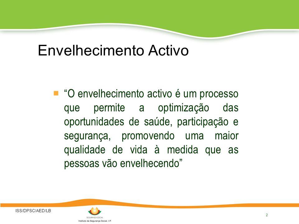 ISS/DPSC/AED/LB 2 Envelhecimento Activo O envelhecimento activo é um processo que permite a optimização das oportunidades de saúde, participação e segurança, promovendo uma maior qualidade de vida à medida que as pessoas vão envelhecendo