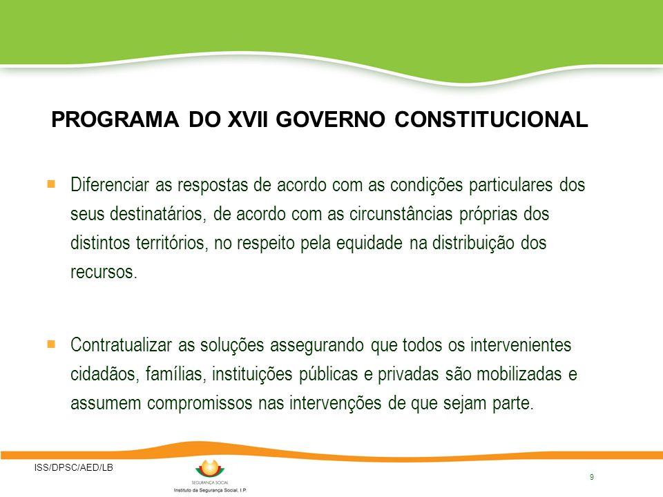 ISS/DPSC/AED/LB 9 PROGRAMA DO XVII GOVERNO CONSTITUCIONAL Diferenciar as respostas de acordo com as condições particulares dos seus destinatários, de acordo com as circunstâncias próprias dos distintos territórios, no respeito pela equidade na distribuição dos recursos.