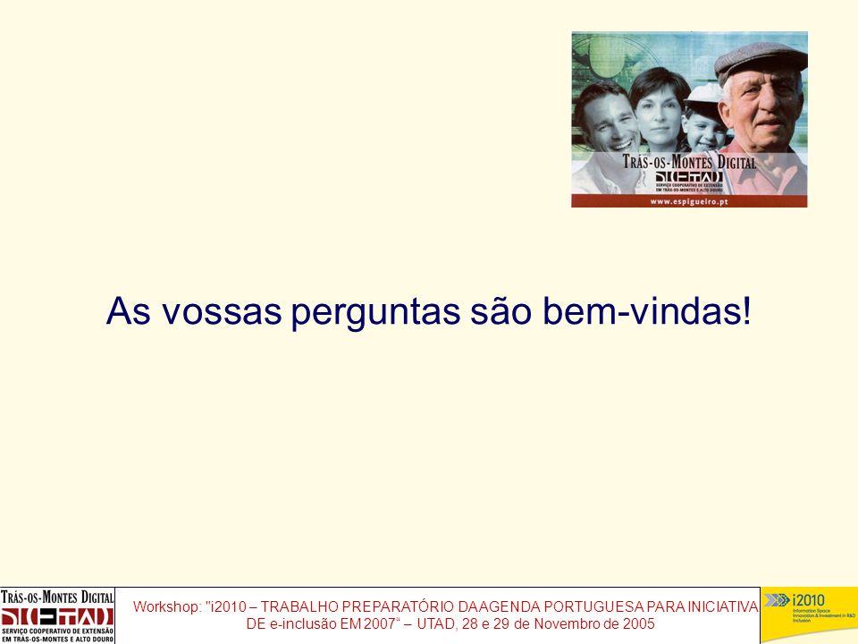 Workshop: i2010 – TRABALHO PREPARATÓRIO DA AGENDA PORTUGUESA PARA INICIATIVAS DE e-inclusão EM 2007 – UTAD, 28 e 29 de Novembro de 2005 As vossas perguntas são bem-vindas!