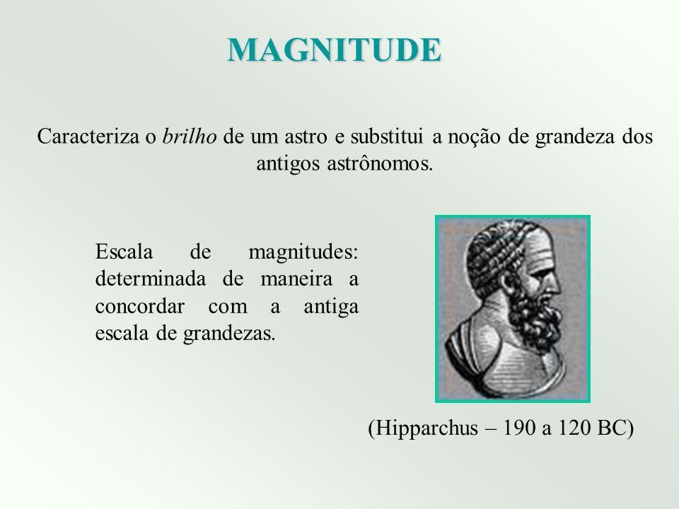 MAGNITUDE Caracteriza o brilho de um astro e substitui a noção de grandeza dos antigos astrônomos. Escala de magnitudes: determinada de maneira a conc