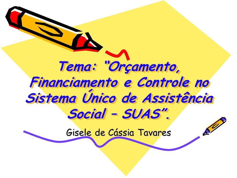 Tema: Orçamento, Financiamento e Controle no Sistema Único de Assistência Social – SUAS. Gisele de Cássia Tavares