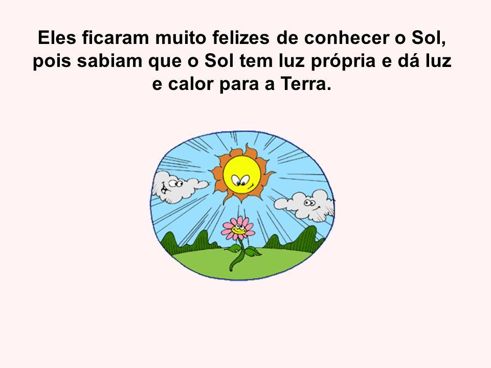 Eles ficaram muito felizes de conhecer o Sol, pois sabiam que o Sol tem luz própria e dá luz e calor para a Terra.