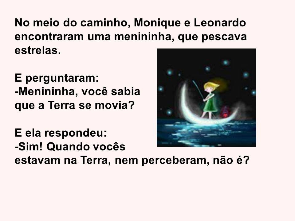 No meio do caminho, Monique e Leonardo encontraram uma menininha, que pescava estrelas. E perguntaram: -Menininha, você sabia que a Terra se movia? E