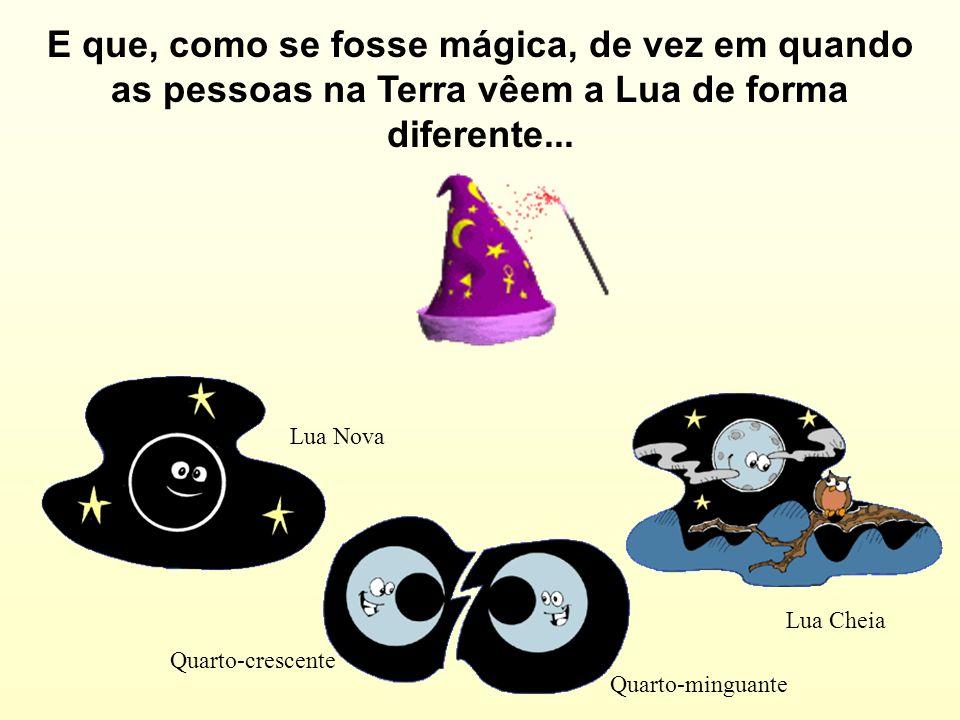 E que, como se fosse mágica, de vez em quando as pessoas na Terra vêem a Lua de forma diferente... Lua Nova Lua Cheia Quarto-crescente Quarto-minguant