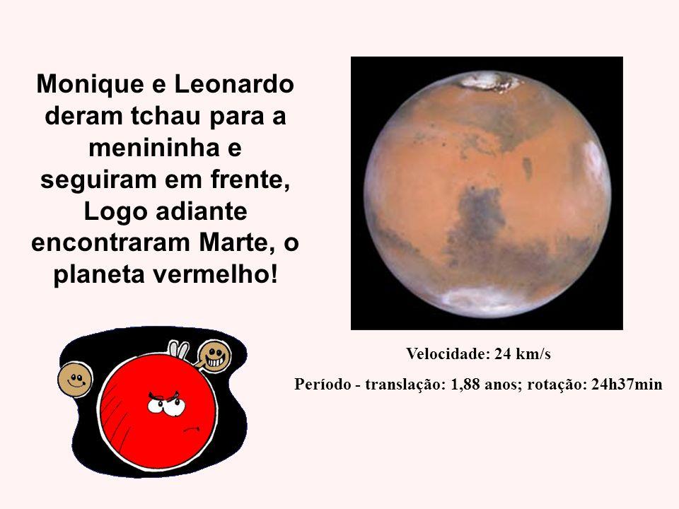 Monique e Leonardo deram tchau para a menininha e seguiram em frente, Logo adiante encontraram Marte, o planeta vermelho! Velocidade: 24 km/s Período