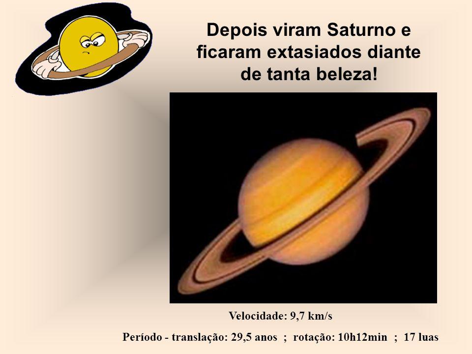 Depois viram Saturno e ficaram extasiados diante de tanta beleza! Velocidade: 9,7 km/s Período - translação: 29,5 anos ; rotação: 10h12min ; 17 luas