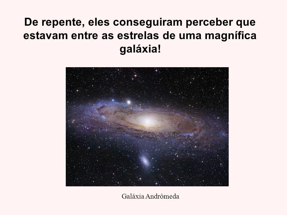 De repente, eles conseguiram perceber que estavam entre as estrelas de uma magnífica galáxia! Galáxia Andrômeda