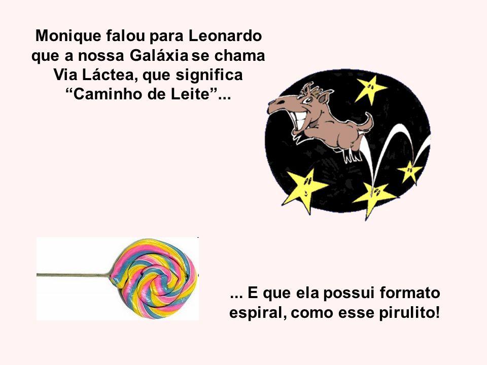 Monique falou para Leonardo que a nossa Galáxia se chama Via Láctea, que significa Caminho de Leite...... E que ela possui formato espiral, como esse