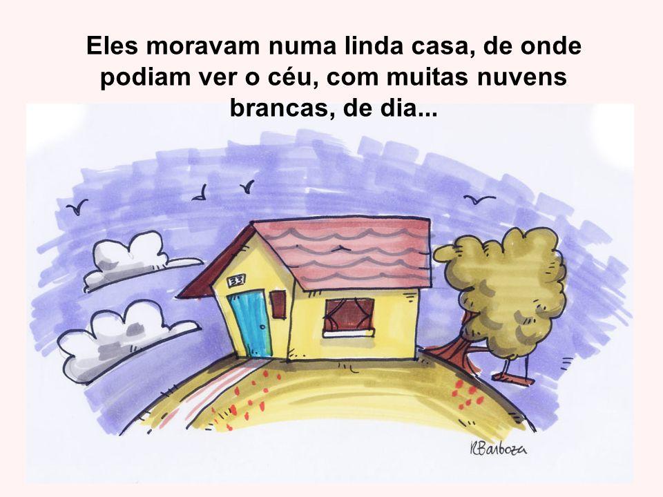 Eles moravam numa linda casa, de onde podiam ver o céu, com muitas nuvens brancas, de dia...