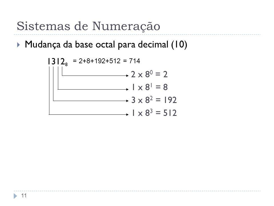 Sistemas de Numeração Mudança da base octal para decimal (10) 1312 8 2 x 8 0 = 2 1 x 8 1 = 8 3 x 8 2 = 192 1 x 8 3 = 512 11 = 2+8+192+512 = 714