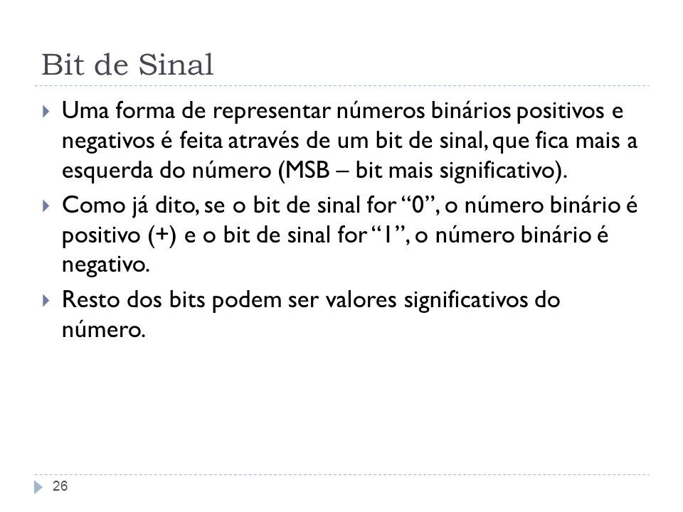Bit de Sinal Uma forma de representar números binários positivos e negativos é feita através de um bit de sinal, que fica mais a esquerda do número (M
