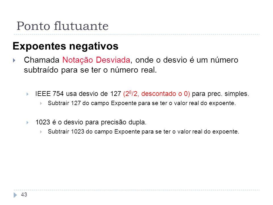 Expoentes negativos Chamada Notação Desviada, onde o desvio é um número subtraído para se ter o número real. IEEE 754 usa desvio de 127 (2 8 /2, desco