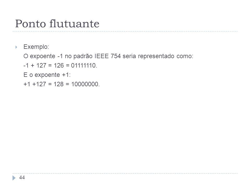 Exemplo: O expoente -1 no padrão IEEE 754 seria representado como: -1 + 127 = 126 = 01111110. E o expoente +1: +1 +127 = 128 = 10000000. 44 Ponto flut
