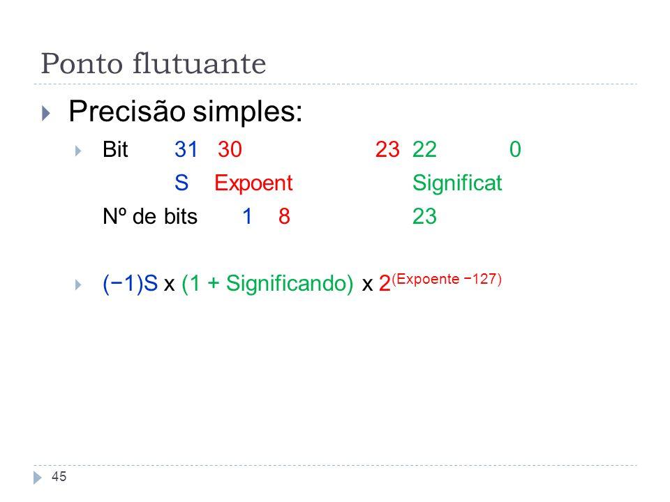 Precisão simples: Bit31 30 23 220 S Expoent Significat Nº de bits1 8 23 (1)S x (1 + Significando) x 2 (Expoente 127) 45 Ponto flutuante