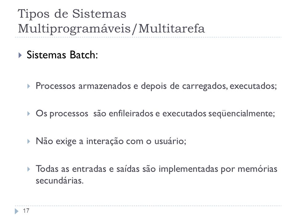 Tipos de Sistemas Multiprogramáveis/Multitarefa Sistemas Batch: Processos armazenados e depois de carregados, executados; Os processos são enfileirados e executados seqüencialmente; Não exige a interação com o usuário; Todas as entradas e saídas são implementadas por memórias secundárias.