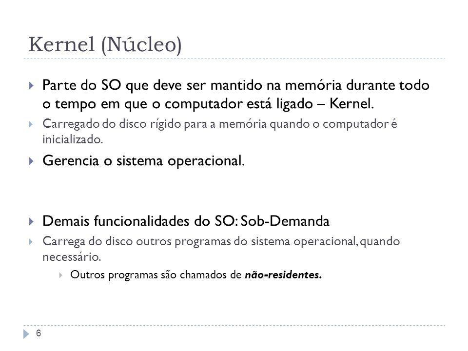 6 Kernel (Núcleo) Parte do SO que deve ser mantido na memória durante todo o tempo em que o computador está ligado – Kernel. Carregado do disco rígido