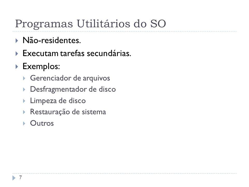 7 Programas Utilitários do SO Não-residentes. Executam tarefas secundárias. Exemplos: Gerenciador de arquivos Desfragmentador de disco Limpeza de disc