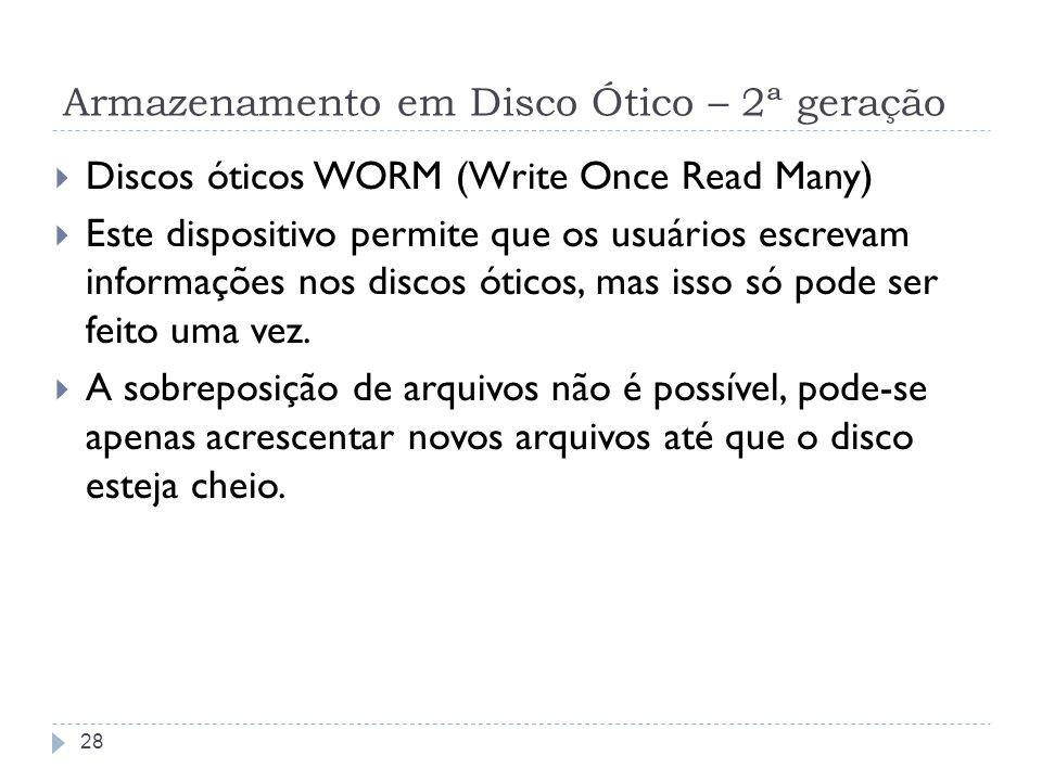 Armazenamento em Disco Ótico – 2ª geração Discos óticos WORM (Write Once Read Many) Este dispositivo permite que os usuários escrevam informações nos