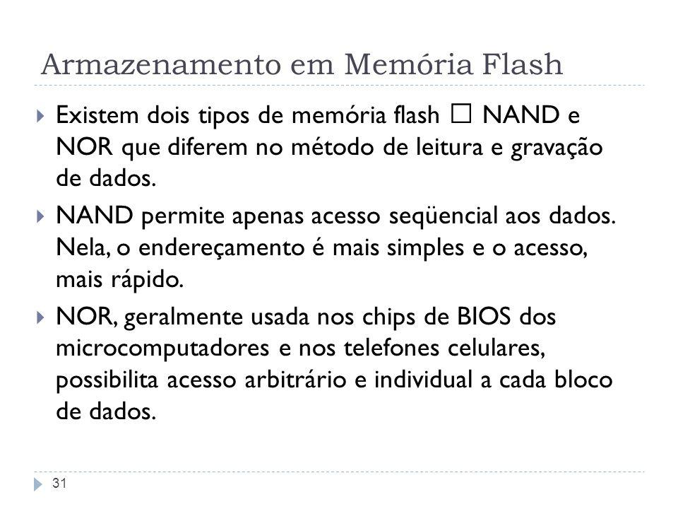 Armazenamento em Memória Flash Existem dois tipos de memória flash – NAND e NOR que diferem no método de leitura e gravação de dados. NAND permite ape
