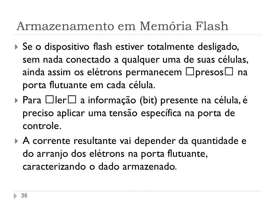 Armazenamento em Memória Flash Se o dispositivo flash estiver totalmente desligado, sem nada conectado a qualquer uma de suas células, ainda assim os