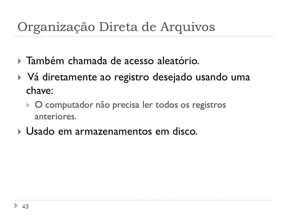 Organização Direta de Arquivos Também chamada de acesso aleatório. Vá diretamente ao registro desejado usando uma chave: O computador não precisa ler
