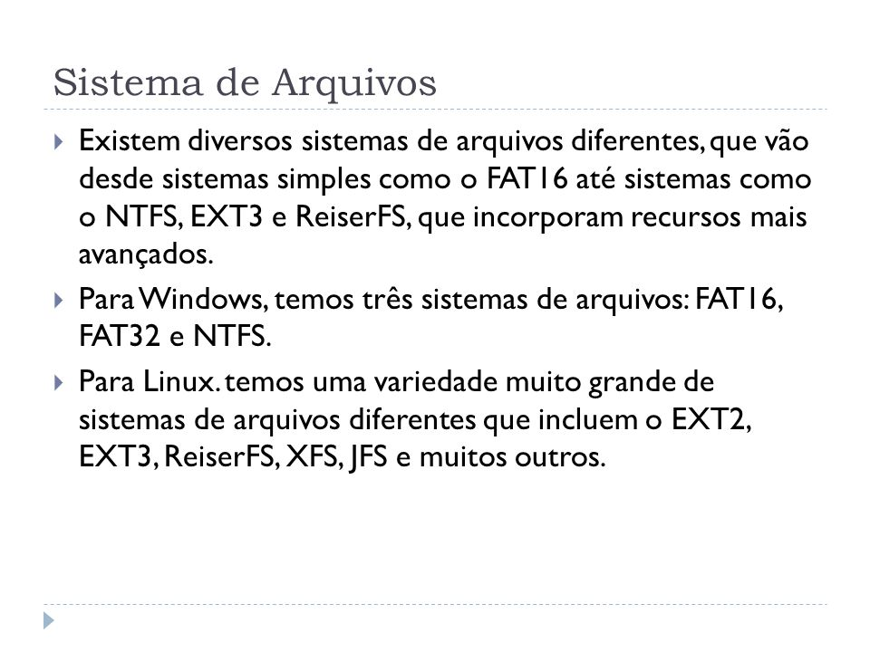 Sistema de Arquivos Existem diversos sistemas de arquivos diferentes, que vão desde sistemas simples como o FAT16 até sistemas como o NTFS, EXT3 e Rei